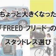 ちょっと大きくなった「FREED フリード」のスタッドレス選び
