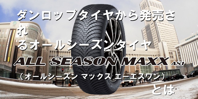ダンロップタイヤから発売されるオールシーズンタイヤ「ALL SEASON MAXX AS1(オールシーズン マックス エーエスワン)」とは